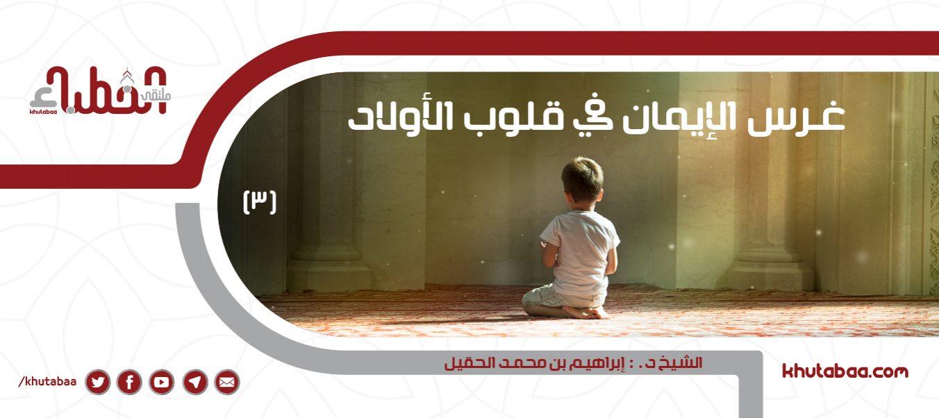 غرس الإيمان في قلوب الأولاد (3)